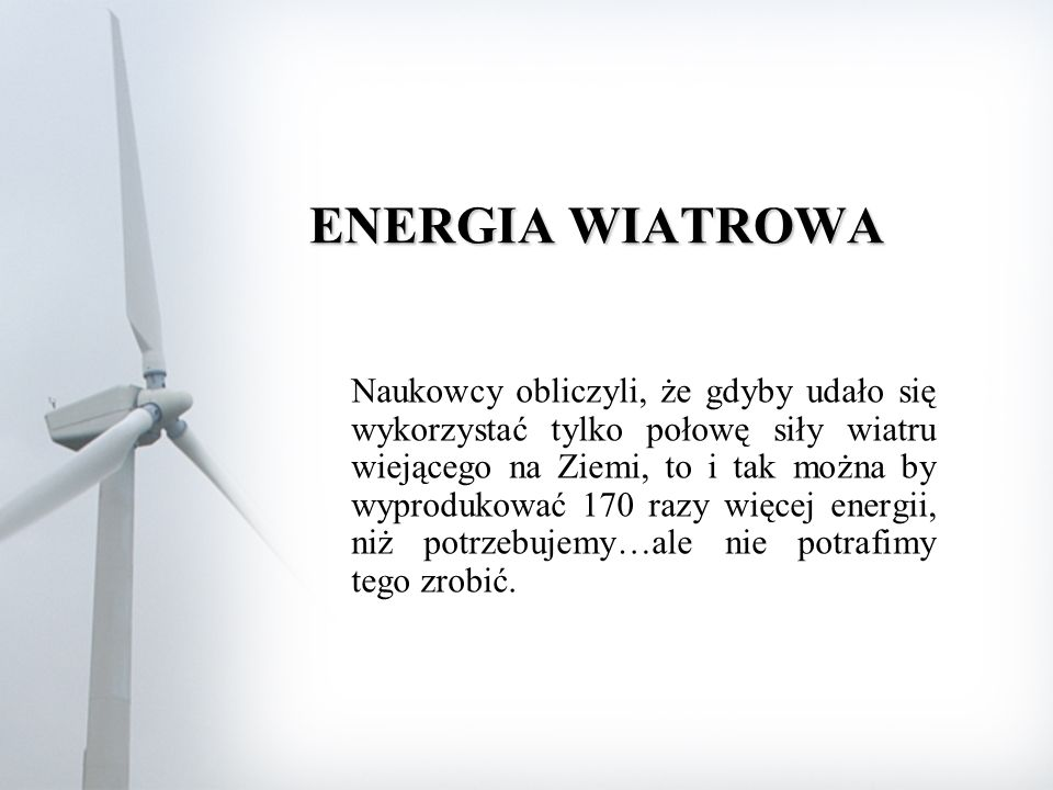 ENERGIA WIATROWA Naukowcy obliczyli, że gdyby udało się wykorzystać tylko połowę siły wiatru wiejącego na Ziemi, to i tak można by wyprodukować 170 razy więcej energii, niż potrzebujemy…ale nie potrafimy tego zrobić.