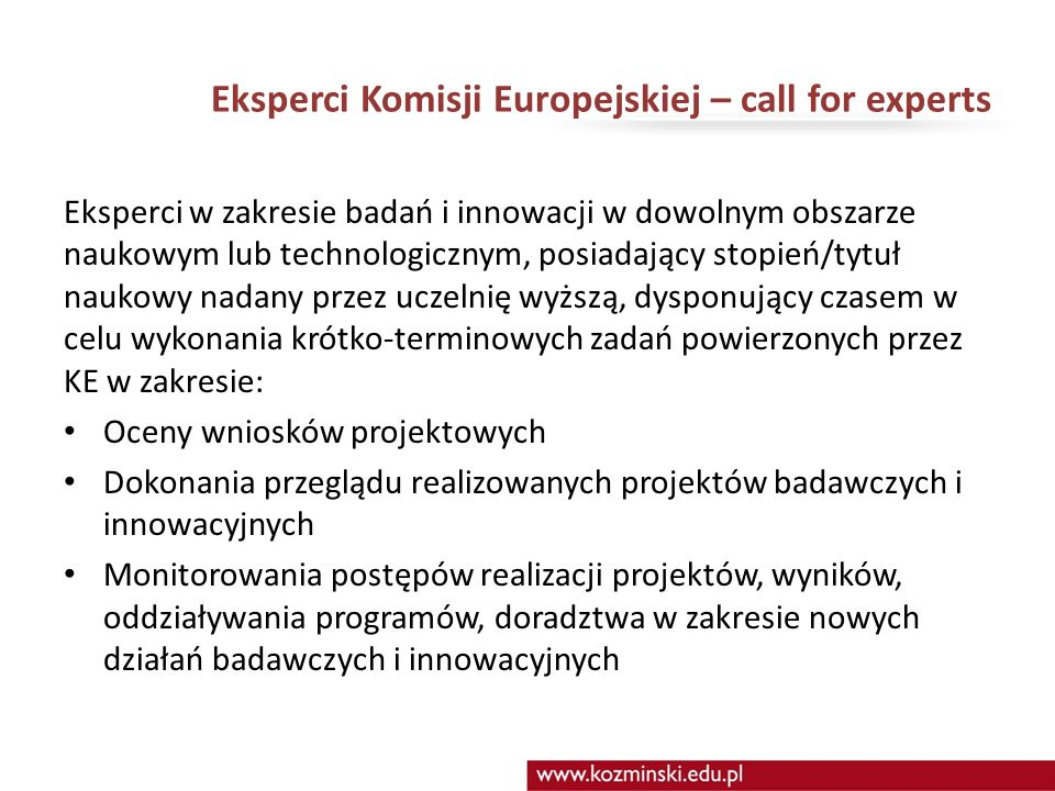 Eksperci Komisji Europejskiej – call for experts Eksperci w zakresie badań i innowacji w dowolnym obszarze naukowym lub technologicznym, posiadający stopień/tytuł naukowy nadany przez uczelnię wyższą, dysponujący czasem w celu wykonania krótko-terminowych zadań powierzonych przez KE w zakresie: Oceny wniosków projektowych Dokonania przeglądu realizowanych projektów badawczych i innowacyjnych Monitorowania postępów realizacji projektów, wyników, oddziaływania programów, doradztwa w zakresie nowych działań badawczych i innowacyjnych