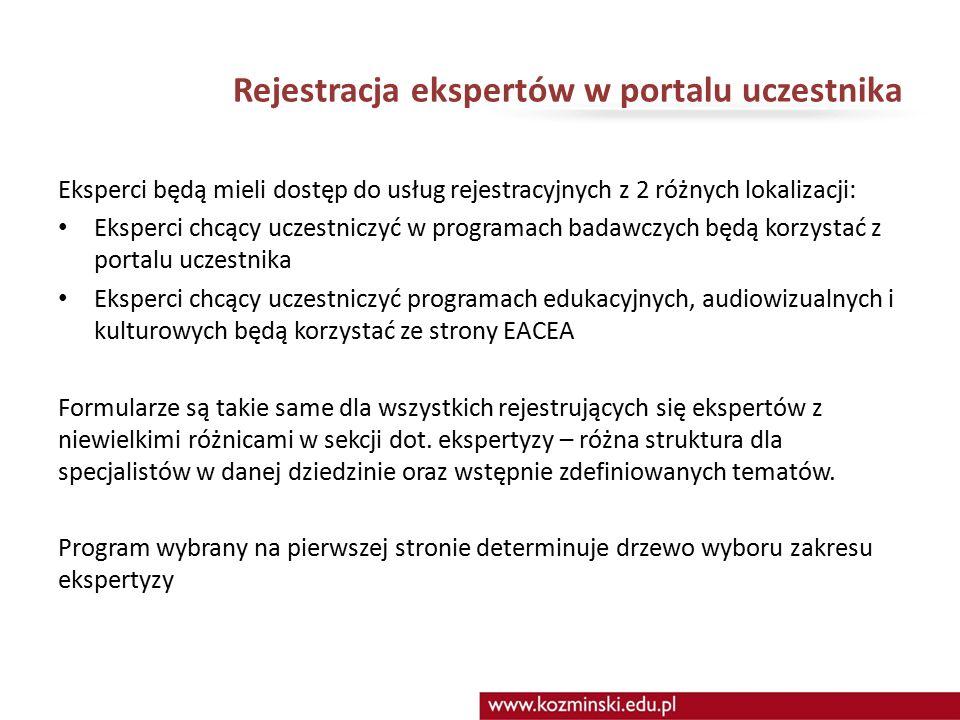 Rejestracja ekspertów w portalu uczestnika Eksperci będą mieli dostęp do usług rejestracyjnych z 2 różnych lokalizacji: Eksperci chcący uczestniczyć w programach badawczych będą korzystać z portalu uczestnika Eksperci chcący uczestniczyć programach edukacyjnych, audiowizualnych i kulturowych będą korzystać ze strony EACEA Formularze są takie same dla wszystkich rejestrujących się ekspertów z niewielkimi różnicami w sekcji dot.