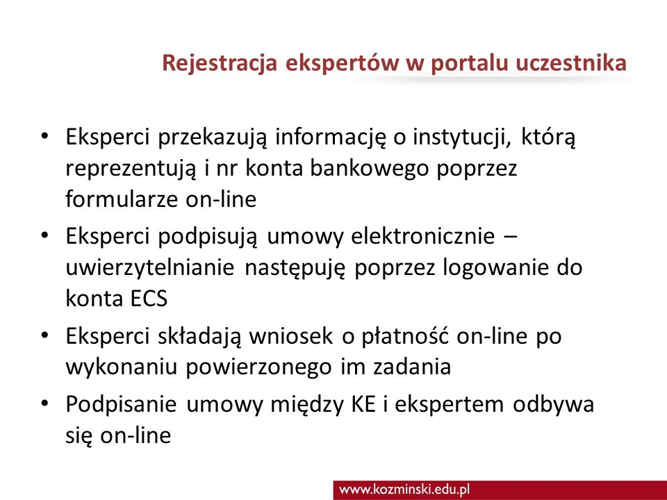 Rejestracja ekspertów w portalu uczestnika Eksperci przekazują informację o instytucji, którą reprezentują i nr konta bankowego poprzez formularze on-line Eksperci podpisują umowy elektronicznie – uwierzytelnianie następuję poprzez logowanie do konta ECS Eksperci składają wniosek o płatność on-line po wykonaniu powierzonego im zadania Podpisanie umowy między KE i ekspertem odbywa się on-line