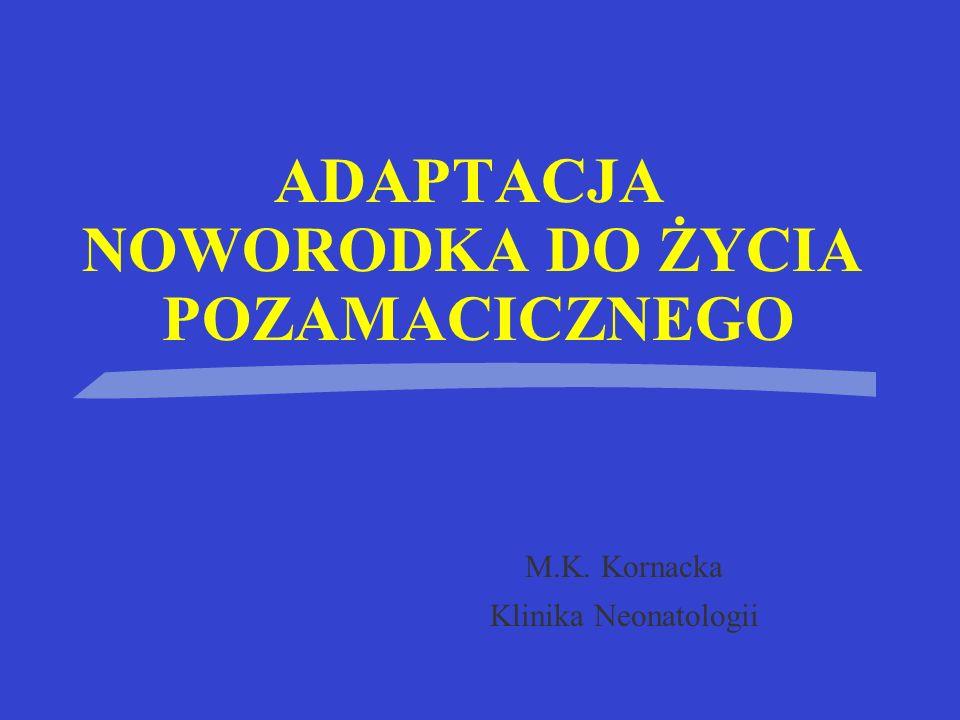 ADAPTACJA NOWORODKA DO ŻYCIA POZAMACICZNEGO M.K. Kornacka Klinika Neonatologii