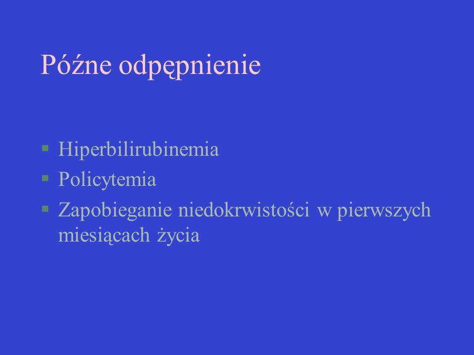 Późne odpępnienie §Hiperbilirubinemia §Policytemia §Zapobieganie niedokrwistości w pierwszych miesiącach życia