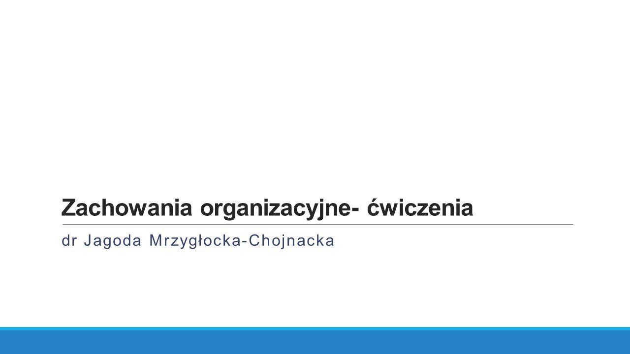 Zachowania organizacyjne- ćwiczenia dr Jagoda Mrzygłocka-Chojnacka