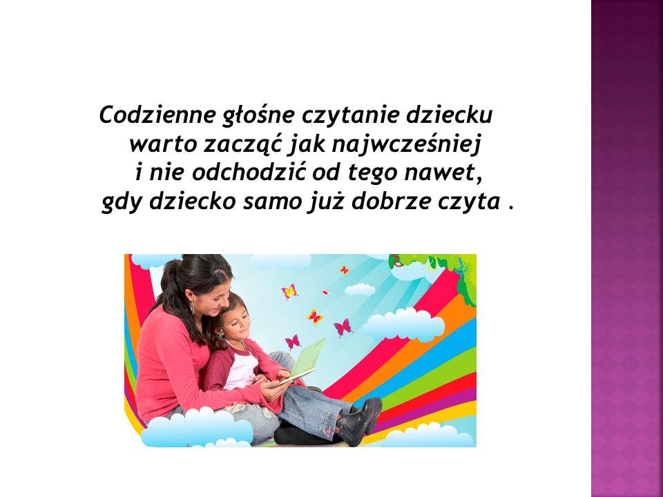 Codzienne głośne czytanie dziecku warto zacząć jak najwcześniej i nie odchodzić od tego nawet, gdy dziecko samo już dobrze czyta.