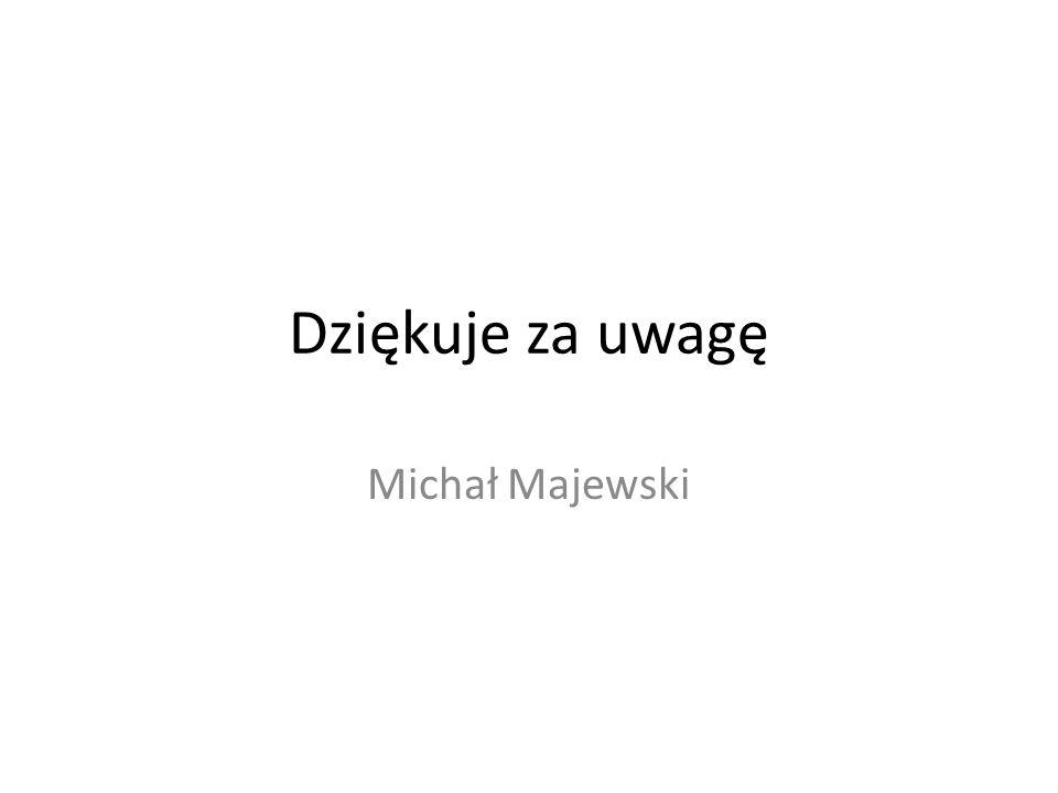 Dziękuje za uwagę Michał Majewski