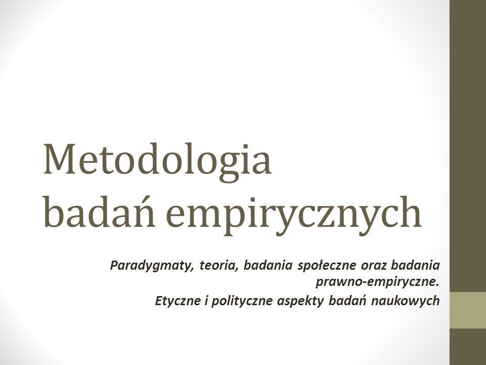 Metodologia badań empirycznych Paradygmaty, teoria, badania społeczne oraz badania prawno-empiryczne. Etyczne i polityczne aspekty badań naukowych