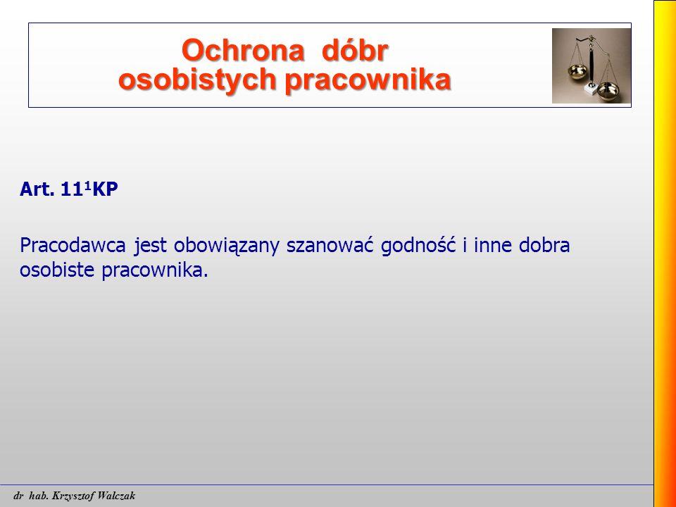 Ochrona dóbr osobistych pracownika Art. 11 1 KP Pracodawca jest obowiązany szanować godność i inne dobra osobiste pracownika. dr hab. Krzysztof Walcza
