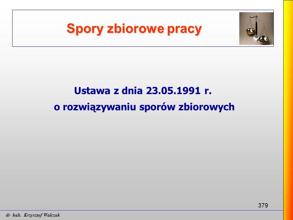 379 Spory zbiorowe pracy Ustawa z dnia 23.05.1991 r. o rozwiązywaniu sporów zbiorowych dr hab. Krzysztof Walczak