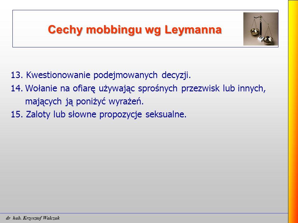 Cechy mobbingu wg Leymanna 13. Kwestionowanie podejmowanych decyzji. 14.Wołanie na ofiarę używając sprośnych przezwisk lub innych, mających ją poniżyć