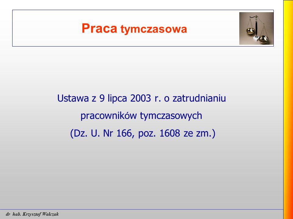 Praca tymczasowa Ustawa z 9 lipca 2003 r. o zatrudnianiu pracownik ó w tymczasowych (Dz. U. Nr 166, poz. 1608 ze zm.) dr hab. Krzysztof Walczak