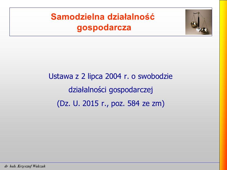 Samodzielna działalność gospodarcza Ustawa z 2 lipca 2004 r. o swobodzie działalności gospodarczej (Dz. U. 2015 r., poz. 584 ze zm) dr hab. Krzysztof