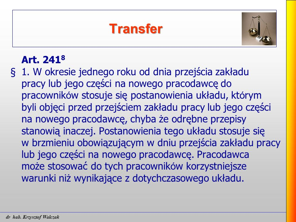 Transfer Art. 241 8 § 1. W okresie jednego roku od dnia przejścia zakładu pracy lub jego części na nowego pracodawcę do pracownik ó w stosuje się post