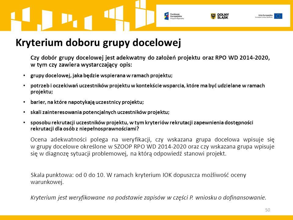 Kryterium doboru grupy docelowej Czy dobór grupy docelowej jest adekwatny do założeń projektu oraz RPO WD 2014-2020, w tym czy zawiera wystarczający opis: grupy docelowej, jaka będzie wspierana w ramach projektu; potrzeb i oczekiwań uczestników projektu w kontekście wsparcia, które ma być udzielane w ramach projektu; barier, na które napotykają uczestnicy projektu; skali zainteresowania potencjalnych uczestników projektu; sposobu rekrutacji uczestników projektu, w tym kryteriów rekrutacji zapewnienia dostępności rekrutacji dla osób z niepełnosprawnościami.