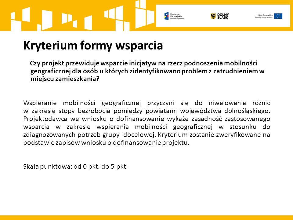 Kryterium formy wsparcia Czy projekt przewiduje wsparcie inicjatyw na rzecz podnoszenia mobilności geograficznej dla osób u których zidentyfikowano problem z zatrudnieniem w miejscu zamieszkania.