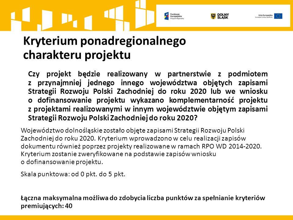 Kryterium ponadregionalnego charakteru projektu Czy projekt będzie realizowany w partnerstwie z podmiotem z przynajmniej jednego innego województwa objętych zapisami Strategii Rozwoju Polski Zachodniej do roku 2020 lub we wniosku o dofinansowanie projektu wykazano komplementarność projektu z projektami realizowanymi w innym województwie objętym zapisami Strategii Rozwoju Polski Zachodniej do roku 2020.