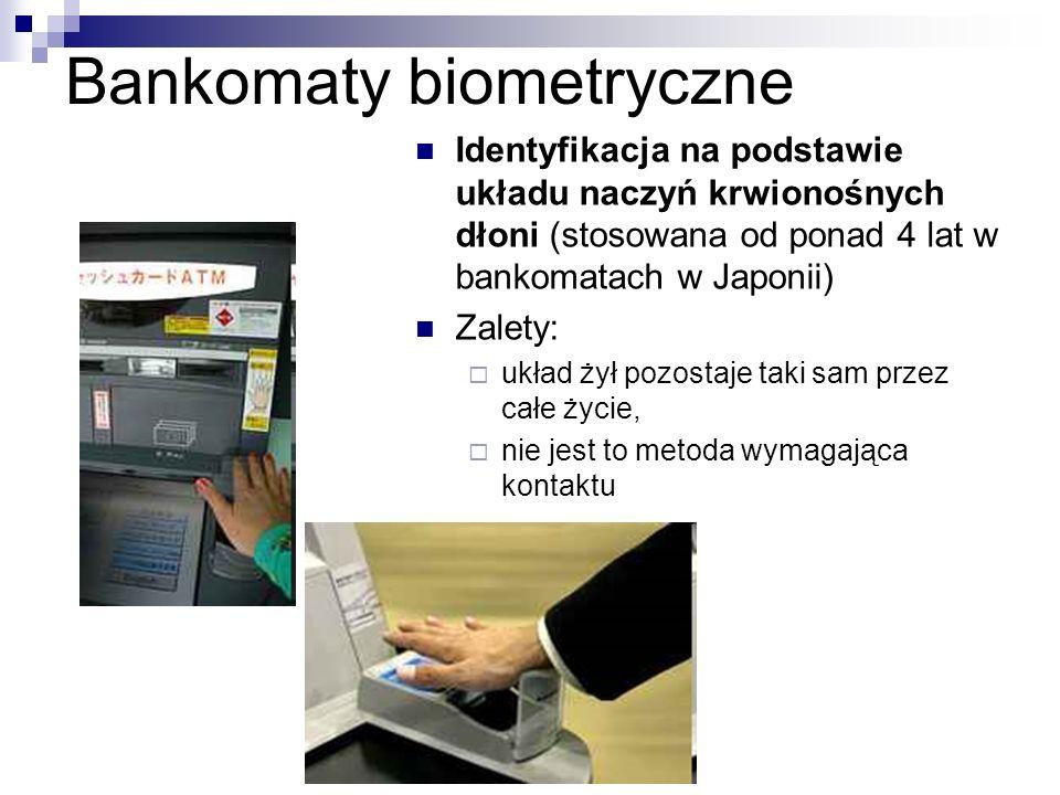 Bankomaty biometryczne Identyfikacja na podstawie układu naczyń krwionośnych dłoni (stosowana od ponad 4 lat w bankomatach w Japonii) Zalety:  układ żył pozostaje taki sam przez całe życie,  nie jest to metoda wymagająca kontaktu