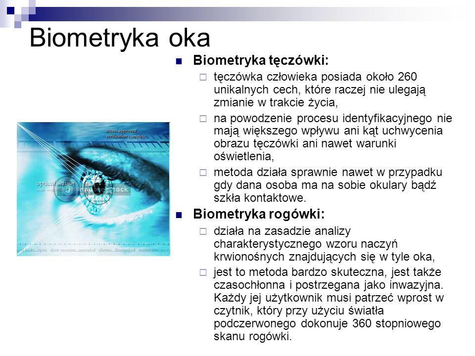 Biometryka oka Biometryka tęczówki:  tęczówka człowieka posiada około 260 unikalnych cech, które raczej nie ulegają zmianie w trakcie życia,  na powodzenie procesu identyfikacyjnego nie mają większego wpływu ani kąt uchwycenia obrazu tęczówki ani nawet warunki oświetlenia,  metoda działa sprawnie nawet w przypadku gdy dana osoba ma na sobie okulary bądź szkła kontaktowe.