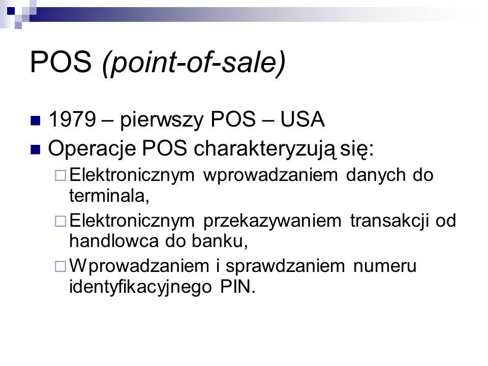 POS (point-of-sale) 1979 – pierwszy POS – USA Operacje POS charakteryzują się:  Elektronicznym wprowadzaniem danych do terminala,  Elektronicznym przekazywaniem transakcji od handlowca do banku,  Wprowadzaniem i sprawdzaniem numeru identyfikacyjnego PIN.