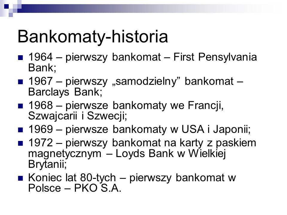 """Bankomaty-historia 1964 – pierwszy bankomat – First Pensylvania Bank; 1967 – pierwszy """"samodzielny bankomat – Barclays Bank; 1968 – pierwsze bankomaty we Francji, Szwajcarii i Szwecji; 1969 – pierwsze bankomaty w USA i Japonii; 1972 – pierwszy bankomat na karty z paskiem magnetycznym – Loyds Bank w Wielkiej Brytanii; Koniec lat 80-tych – pierwszy bankomat w Polsce – PKO S.A."""