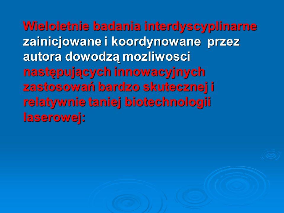 Wieloletnie badania interdyscyplinarne zainicjowane i koordynowane przez autora dowodzą mozliwosci następujących innowacyjnych zastosowań bardzo skutecznej i relatywnie taniej biotechnologii laserowej: Wieloletnie badania interdyscyplinarne zainicjowane i koordynowane przez autora dowodzą mozliwosci następujących innowacyjnych zastosowań bardzo skutecznej i relatywnie taniej biotechnologii laserowej: