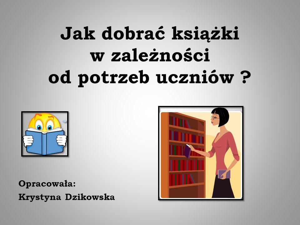 Jak dobrać książki w zależności od potrzeb uczniów ? Opracowała: Krystyna Dzikowska