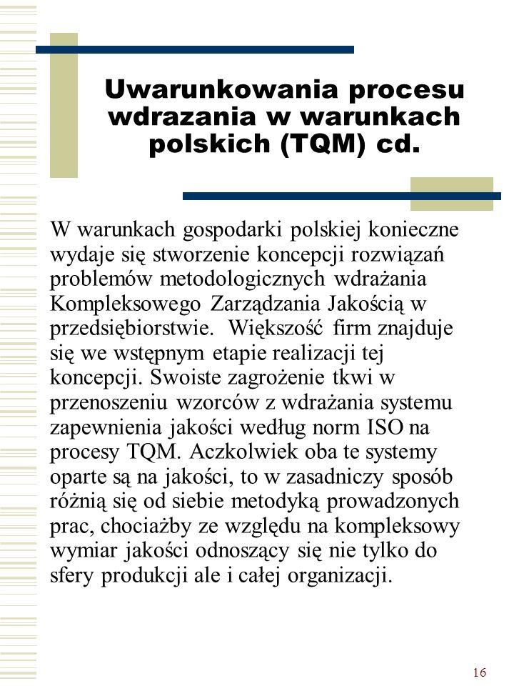 16 Uwarunkowania procesu wdrazania w warunkach polskich (TQM) cd. W warunkach gospodarki polskiej konieczne wydaje się stworzenie koncepcji rozwiązań