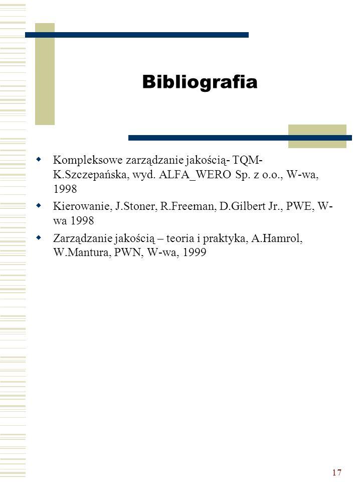 17 Bibliografia  Kompleksowe zarządzanie jakością- TQM- K.Szczepańska, wyd. ALFA_WERO Sp. z o.o., W-wa, 1998  Kierowanie, J.Stoner, R.Freeman, D.Gil