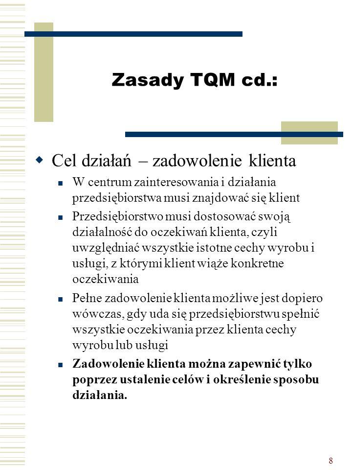 8 Zasady TQM cd.:  Cel działań – zadowolenie klienta W centrum zainteresowania i działania przedsiębiorstwa musi znajdować się klient Przedsiębiorstw
