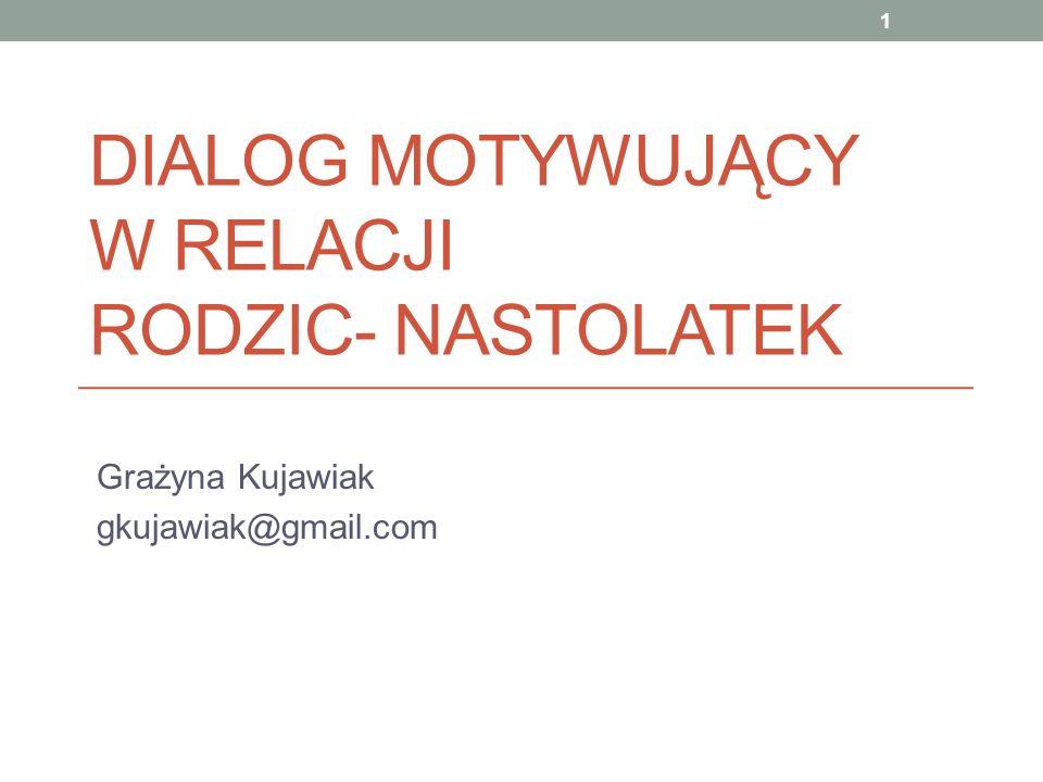 DIALOG MOTYWUJĄCY W RELACJI RODZIC- NASTOLATEK Grażyna Kujawiak gkujawiak@gmail.com 1