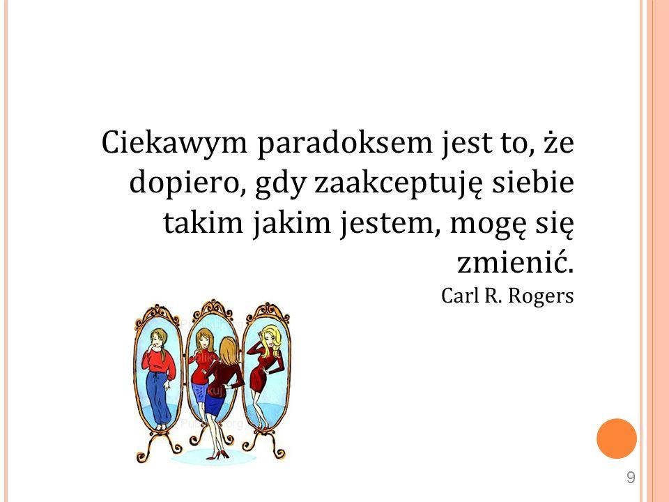 Ciekawym paradoksem jest to, że dopiero, gdy zaakceptuję siebie takim jakim jestem, mogę się zmienić. Carl R. Rogers 9