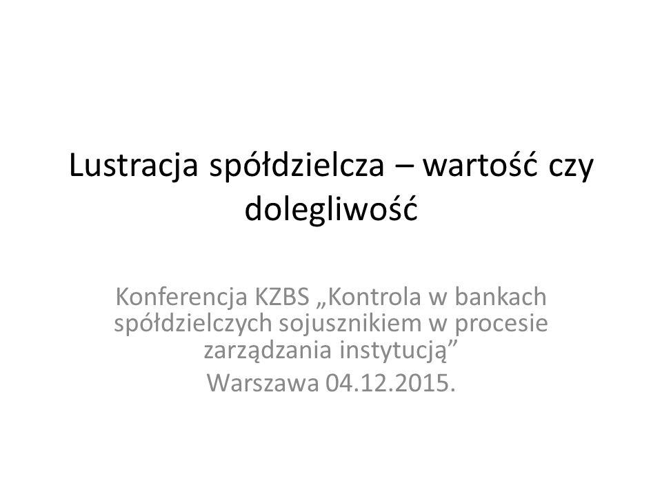 """Lustracja spółdzielcza – wartość czy dolegliwość Konferencja KZBS """"Kontrola w bankach spółdzielczych sojusznikiem w procesie zarządzania instytucją Warszawa 04.12.2015."""