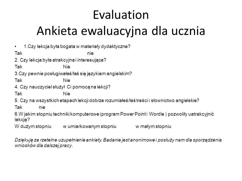 Evaluation Ankieta ewaluacyjna dla ucznia 1.Czy lekcja była bogata w materiały dydaktyczne? Taknie 2. Czy lekcja była atrakcyjna i interesująca? TakNi