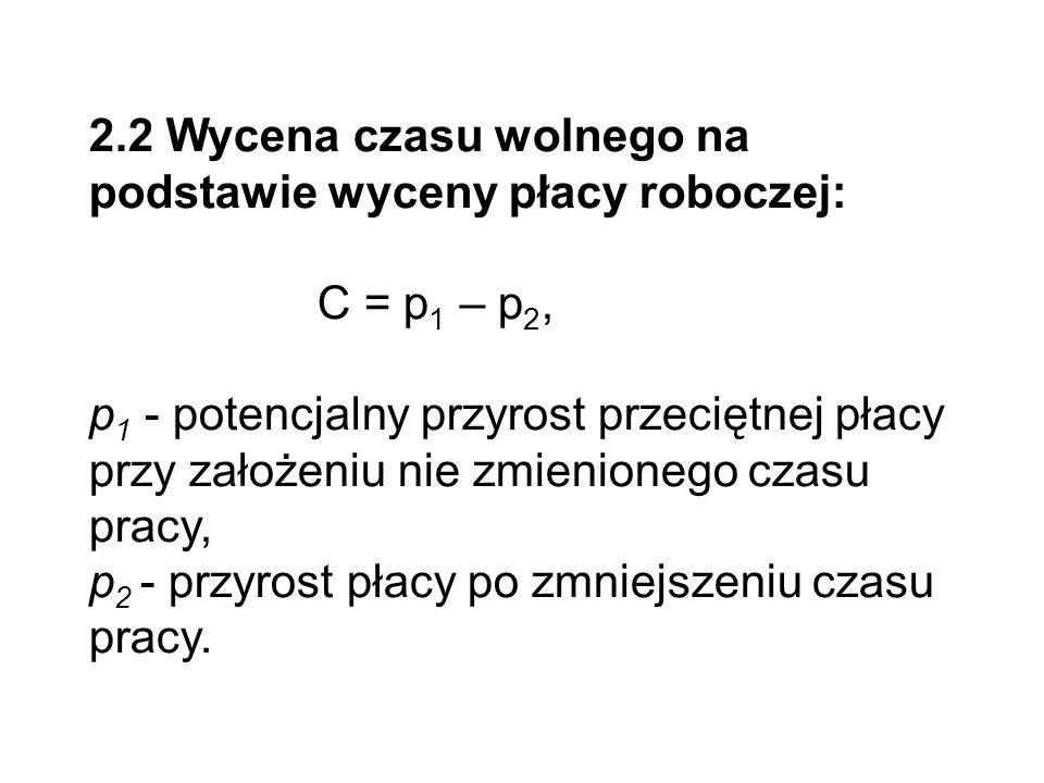 2.2 Wycena czasu wolnego na podstawie wyceny płacy roboczej: C = p 1 – p 2, p 1 - potencjalny przyrost przeciętnej płacy przy założeniu nie zmienioneg