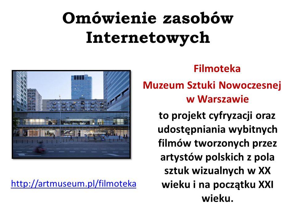 Omówienie zasobów Internetowych  http://artmuseum.pl/filmoteka Filmoteka Muzeum Sztuki Nowoczesnej w Warszawie to projekt cyfryzacji oraz udostępniania wybitnych filmów tworzonych przez artystów polskich z pola sztuk wizualnych w XX wieku i na początku XXI wieku.