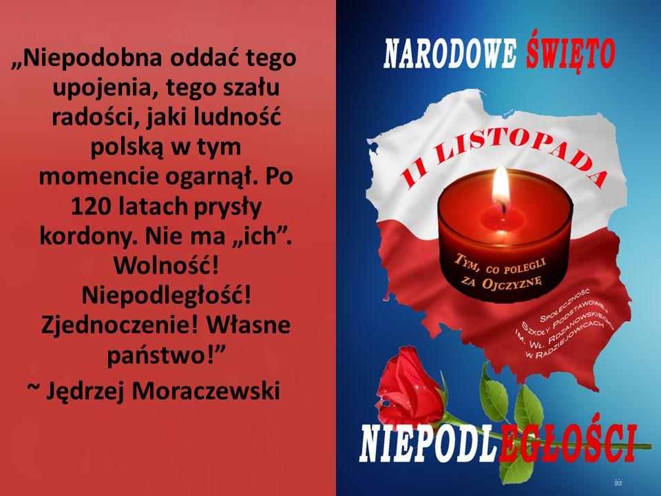 """""""Niepodobna oddać tego upojenia, tego szału radości, jaki ludność polską w tym momencie ogarnął. Po 120 latach prysły kordony. Nie ma """"ich"""". Wolność!"""