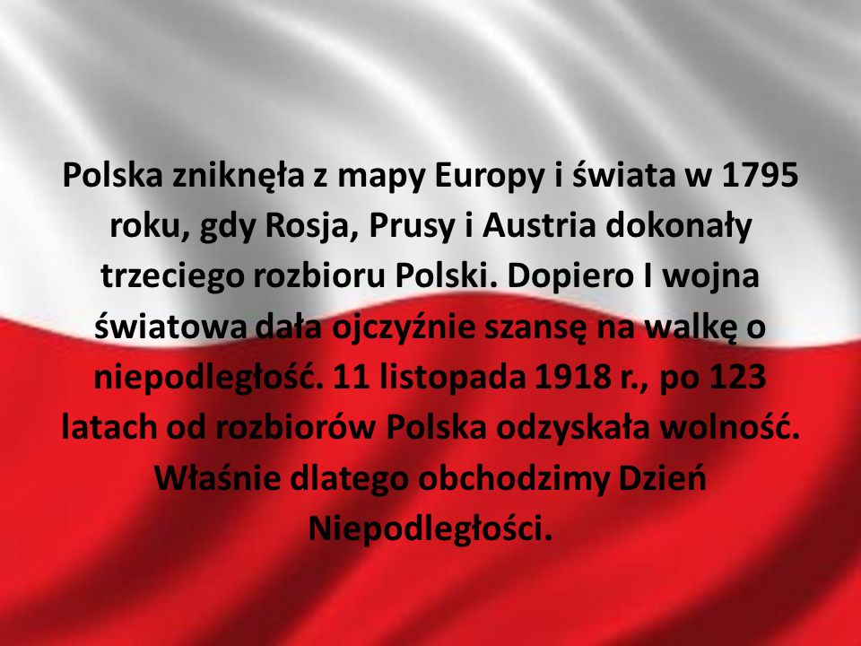 Polska zniknęła z mapy Europy i świata w 1795 roku, gdy Rosja, Prusy i Austria dokonały trzeciego rozbioru Polski. Dopiero I wojna światowa dała ojczy