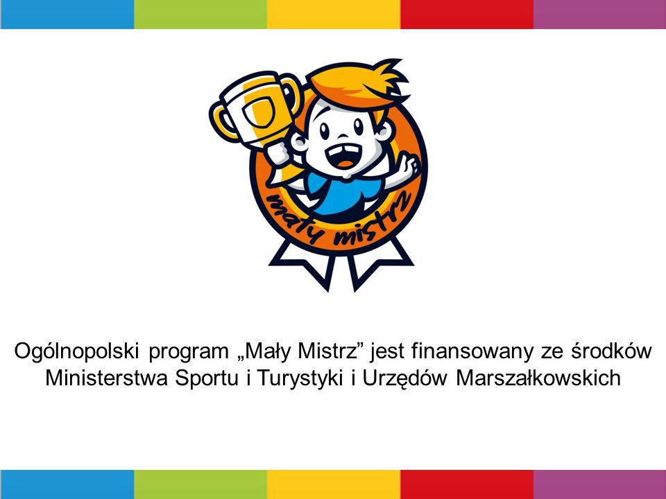 """OGÓLNOPOLSKI PROGRAM Ogólnopolski program """"Mały Mistrz jest finansowany ze środków Ministerstwa Sportu i Turystyki i Urzędów Marszałkowskich"""
