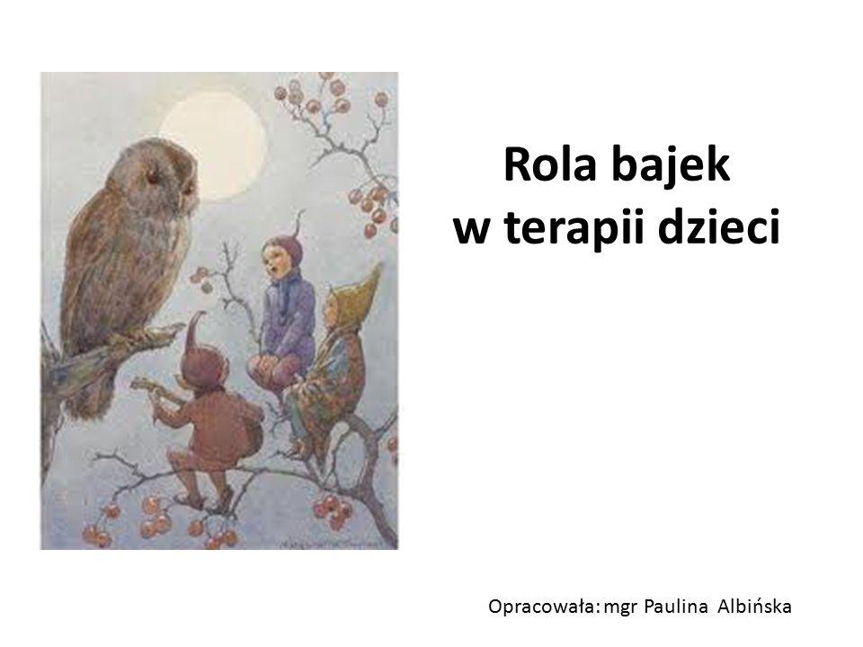 Rola bajek w terapii dzieci Opracowała: mgr Paulina Albińska