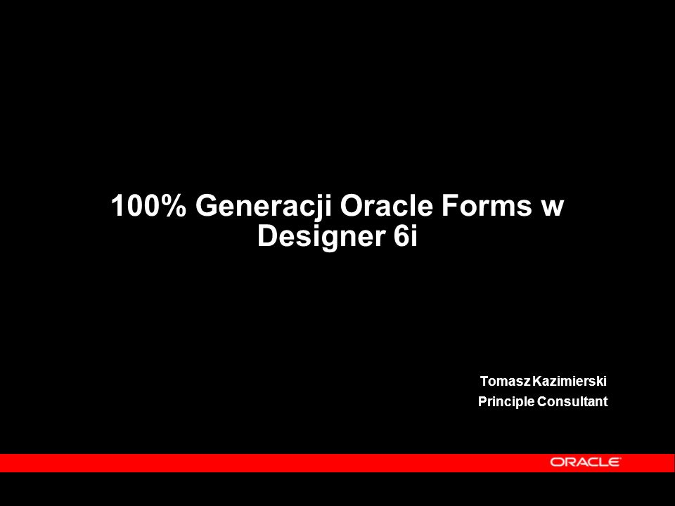100% Generacji Oracle Forms w Designer 6i Tomasz Kazimierski Principle Consultant