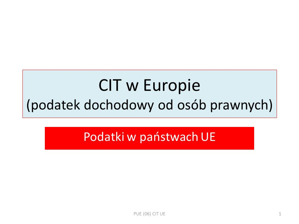 Corporate Income Tax – cechy i zasady Podatek dochodowy Podatek bezpośredni Podatek gospodarczy Podatek roczny Podatek państwowy Powszechność opodatkowania Równość opodatkowania Stawka liniowa PUE (06) CIT UE2