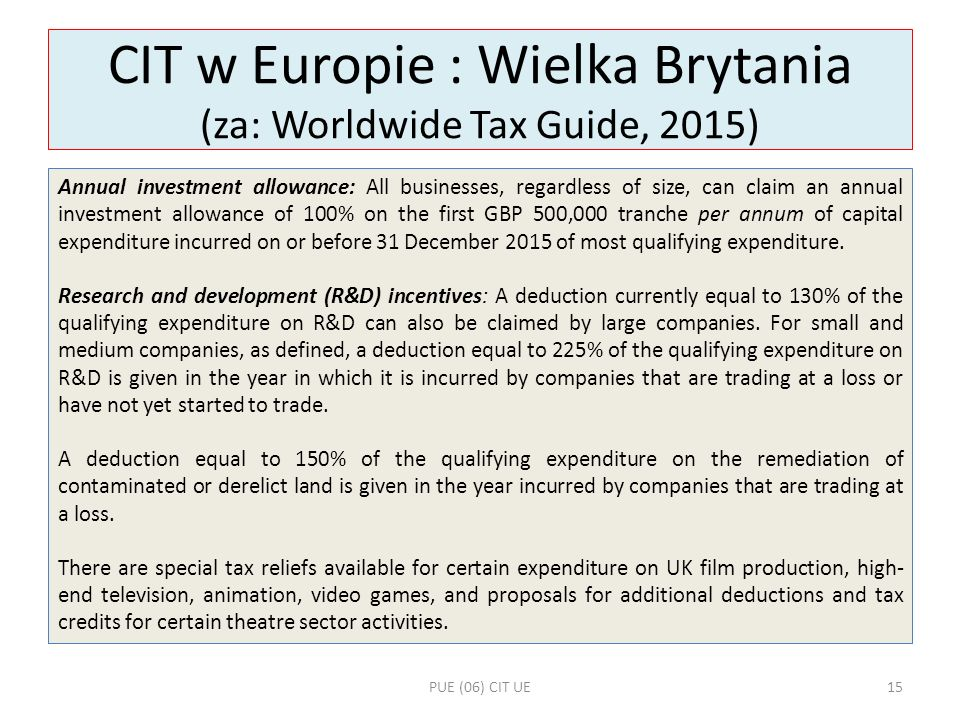 CIT w Europie : Wielka Brytania (za: Worldwide Tax Guide, 2015) Annual investment allowance: All businesses, regardless of size, can claim an annual i