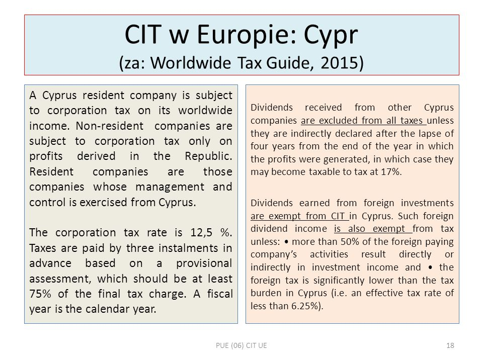 CIT w Europie: Cypr (za: Worldwide Tax Guide, 2015) A Cyprus resident company is subject to corporation tax on its worldwide income. Non-resident comp