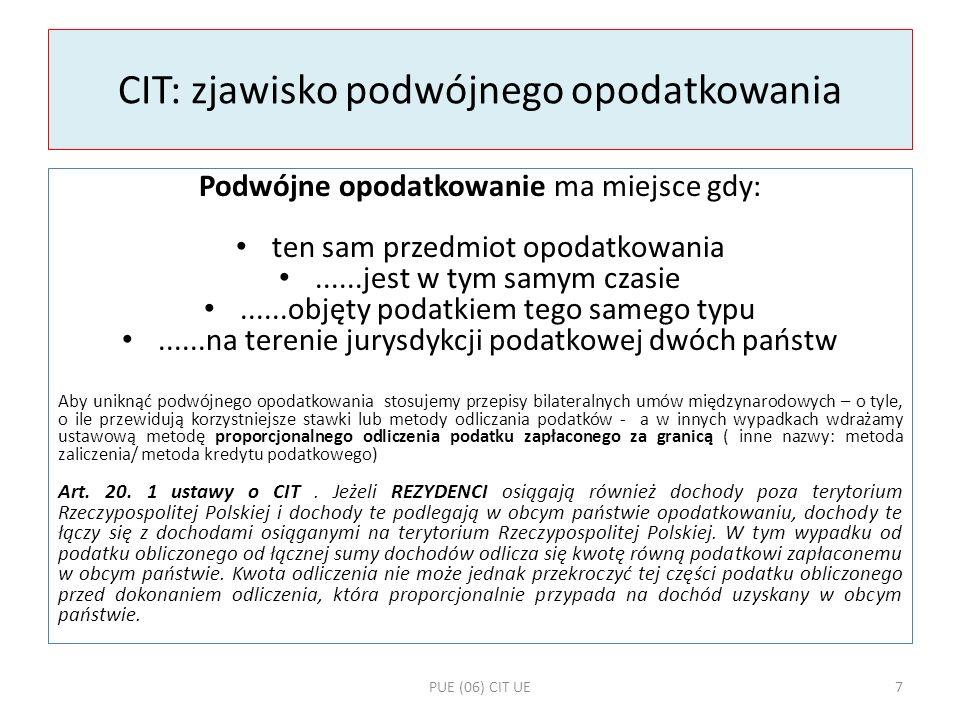 Unikanie podwójnego opodatkowania – schemat obliczeń A Dodać dochód krajowy do zagranicznego = podstawa opodatkowania B Podstawa opodatkowania x stawka krajowa = CIT rezydualny C [ Udział dochodu zagranicznego / podstawa opodatkowania ] x CIT rezydualny = limit podatku zagranicznego do odjęcia D CIT rezydualny minus limit (C) = CIT Jeśli faktycznie zapłacony za granicą CIT jest niższy niż limit (c), wówczas odejmuję podatek w faktycznie zapłaconej za granicą kwocie PUE (06) CIT UE8