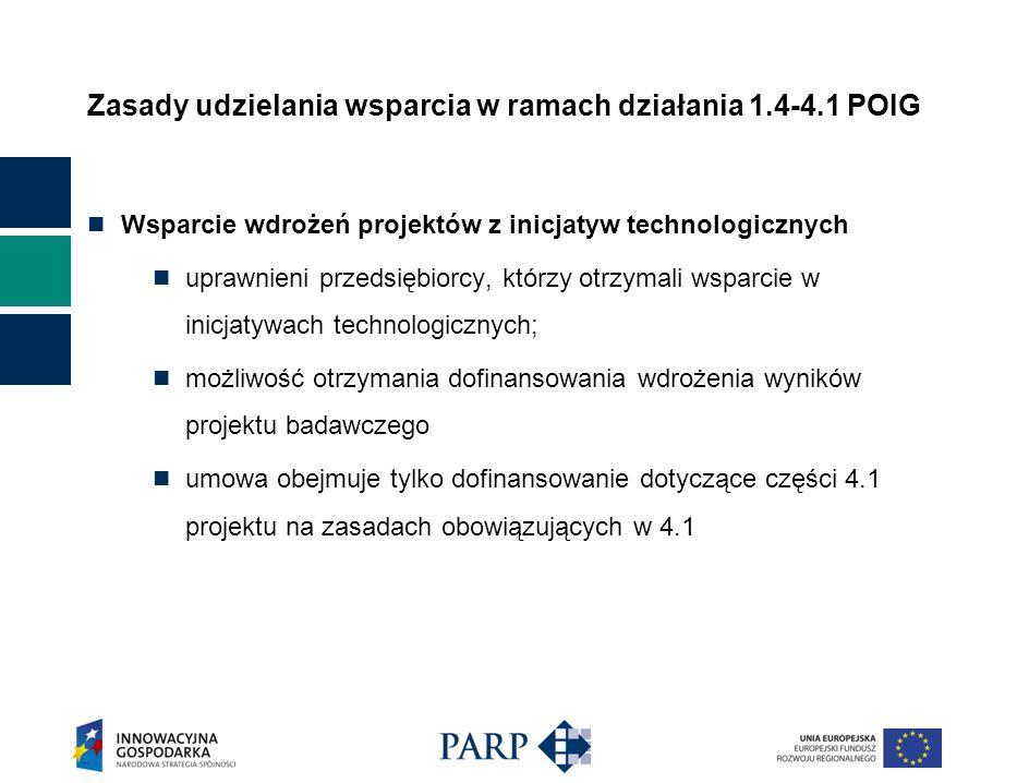 Zasady udzielania wsparcia w ramach działania 1.4-4.1 POIG Wsparcie wdrożeń projektów z inicjatyw technologicznych uprawnieni przedsiębiorcy, którzy otrzymali wsparcie w inicjatywach technologicznych; możliwość otrzymania dofinansowania wdrożenia wyników projektu badawczego umowa obejmuje tylko dofinansowanie dotyczące części 4.1 projektu na zasadach obowiązujących w 4.1