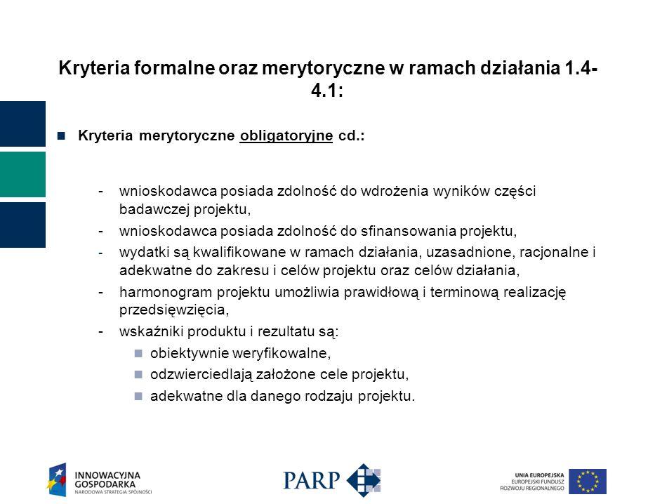 Kryteria formalne oraz merytoryczne w ramach działania 1.4- 4.1: Kryteria merytoryczne obligatoryjne cd.: -wnioskodawca posiada zdolność do wdrożenia wyników części badawczej projektu, -wnioskodawca posiada zdolność do sfinansowania projektu, - wydatki są kwalifikowane w ramach działania, uzasadnione, racjonalne i adekwatne do zakresu i celów projektu oraz celów działania, -harmonogram projektu umożliwia prawidłową i terminową realizację przedsięwzięcia, -wskaźniki produktu i rezultatu są: obiektywnie weryfikowalne, odzwierciedlają założone cele projektu, adekwatne dla danego rodzaju projektu.