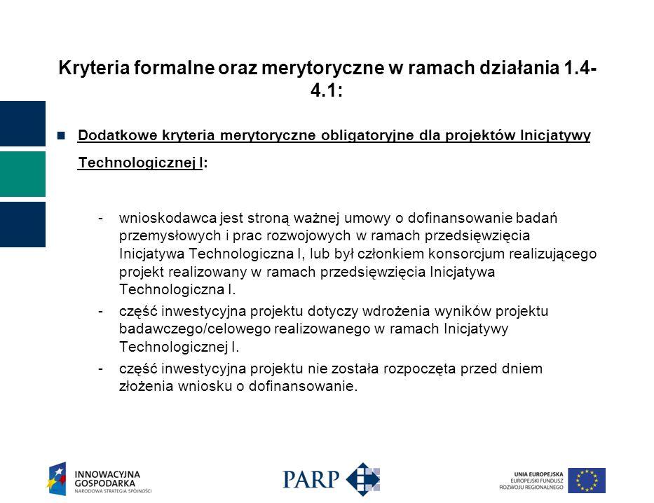 Kryteria formalne oraz merytoryczne w ramach działania 1.4- 4.1: Dodatkowe kryteria merytoryczne obligatoryjne dla projektów Inicjatywy Technologicznej I: -wnioskodawca jest stroną ważnej umowy o dofinansowanie badań przemysłowych i prac rozwojowych w ramach przedsięwzięcia Inicjatywa Technologiczna I, lub był członkiem konsorcjum realizującego projekt realizowany w ramach przedsięwzięcia Inicjatywa Technologiczna I.