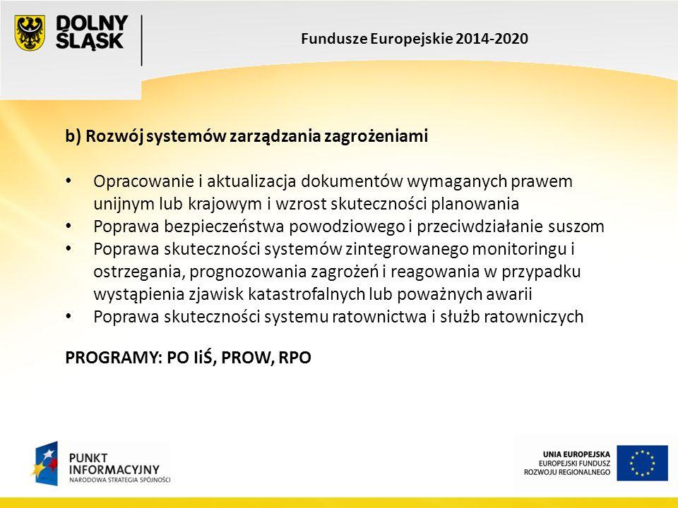 Fundusze Europejskie 2014-2020 b) Rozwój systemów zarządzania zagrożeniami Opracowanie i aktualizacja dokumentów wymaganych prawem unijnym lub krajowym i wzrost skuteczności planowania Poprawa bezpieczeństwa powodziowego i przeciwdziałanie suszom Poprawa skuteczności systemów zintegrowanego monitoringu i ostrzegania, prognozowania zagrożeń i reagowania w przypadku wystąpienia zjawisk katastrofalnych lub poważnych awarii Poprawa skuteczności systemu ratownictwa i służb ratowniczych PROGRAMY: PO IiŚ, PROW, RPO