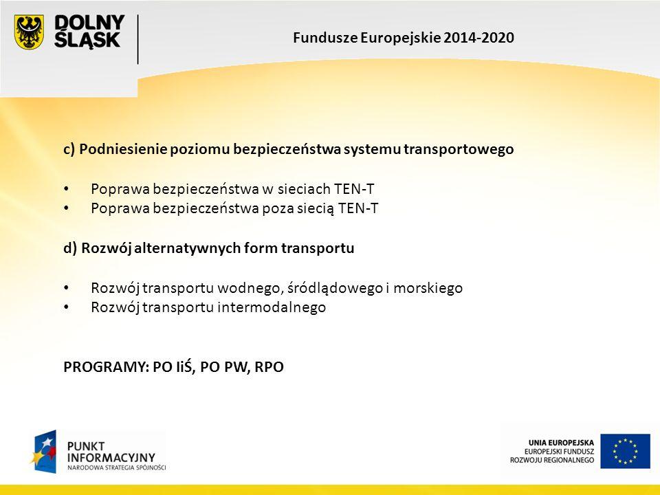 Fundusze Europejskie 2014-2020 c) Podniesienie poziomu bezpieczeństwa systemu transportowego Poprawa bezpieczeństwa w sieciach TEN-T Poprawa bezpieczeństwa poza siecią TEN-T d) Rozwój alternatywnych form transportu Rozwój transportu wodnego, śródlądowego i morskiego Rozwój transportu intermodalnego PROGRAMY: PO IiŚ, PO PW, RPO