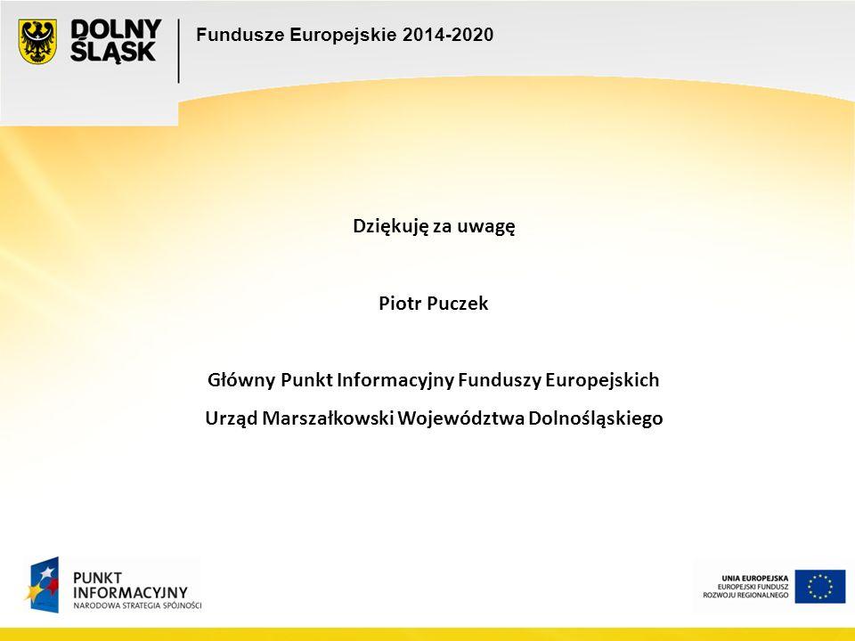 Fundusze Europejskie 2014-2020 Dziękuję za uwagę Piotr Puczek Główny Punkt Informacyjny Funduszy Europejskich Urząd Marszałkowski Województwa Dolnośląskiego