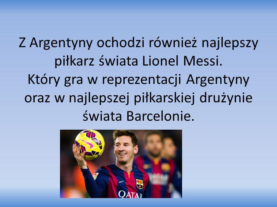Z Argentyny ochodzi również najlepszy piłkarz świata Lionel Messi. Który gra w reprezentacji Argentyny oraz w najlepszej piłkarskiej drużynie świata B
